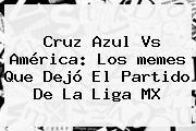 <b>Cruz Azul Vs América</b>: Los <b>memes</b> Que Dejó El Partido De La Liga MX