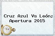 <b>Cruz Azul Vs León</b>; Apertura 2015