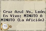 <b>Cruz Azul Vs</b>. <b>León</b> En Vivo: MINUTO A MINUTO (La Afición)