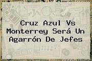 <b>Cruz Azul Vs Monterrey</b> Será Un Agarrón De Jefes