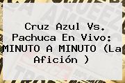 <b>Cruz Azul Vs</b>. <b>Pachuca</b> En Vivo: MINUTO A MINUTO (La Afición )
