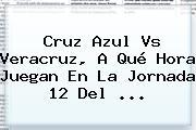 <b>Cruz Azul Vs Veracruz</b>, A Qué Hora Juegan En La Jornada 12 Del ...