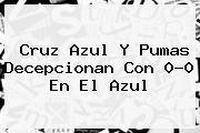 <b>Cruz Azul</b> Y <b>Pumas</b> Decepcionan Con 0-0 En El Azul