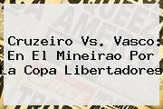 <b>Cruzeiro Vs. Vasco: En El Mineirao Por La Copa Libertadores</b>