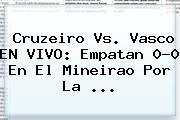 Cruzeiro Vs. Vasco EN <b>VIVO</b>: Empatan 0-0 En El Mineirao Por La ...