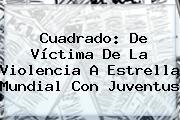 <b>Cuadrado</b>: De Víctima De La Violencia A Estrella Mundial Con Juventus
