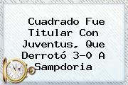 Cuadrado Fue Titular Con <b>Juventus</b>, Que Derrotó 3-0 A Sampdoria