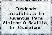 Cuadrado, Inicialista En Juventus Para Visitar A Sevilla, En <b>Champions</b>