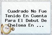 Cuadrado No Fue Tenido En Cuenta Para El Debut De <b>Chelsea</b> En ...