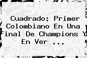 <b>Cuadrado</b>: Primer Colombiano En Una Final De Champions Y En Ver ...