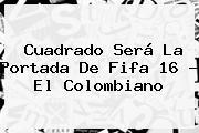 Cuadrado Será La Portada De <b>Fifa 16</b> - El Colombiano