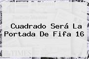 Cuadrado Será La Portada De <b>Fifa 16</b>