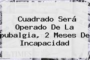Cuadrado Será Operado De La <b>pubalgia</b>, 2 Meses De Incapacidad