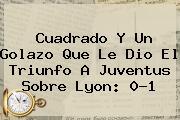 Cuadrado Y Un Golazo Que Le Dio El Triunfo A <b>Juventus</b> Sobre Lyon: 0-1