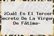 ¿Cuál Es El Tercer Secreto De La <b>Virgen De Fátima</b>?
