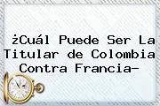¿Cuál Puede Ser La Titular <b>de Colombia</b> Contra Francia?