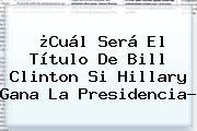 ¿Cuál Será El Título De <b>Bill Clinton</b> Si Hillary Gana La Presidencia?