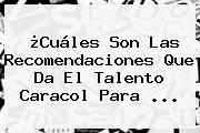 ¿Cuáles Son Las Recomendaciones Que Da El Talento <b>Caracol</b> Para <b>...</b>