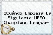 ¿Cuándo Empieza La Siguiente <b>UEFA Champions League</b>?