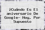 ¿Cuándo Es El <b>aniversario De Google</b>? Hoy, Por Supuesto