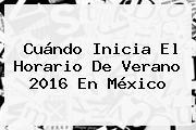 Cuándo Inicia El <b>Horario De Verano 2016</b> En México