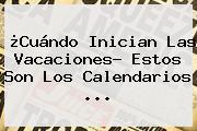 ¿Cuándo Inician Las Vacaciones? Estos Son Los Calendarios ...