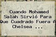 Cuando Mohamed <b>Salah</b> Sirvió Para Que Cuadrado Fuera A Chelsea ...