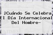 ¿Cuándo Se Celebra El <b>Día</b> Internacional Del <b>Hombre</b>?