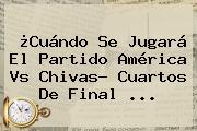 ¿Cuándo Se Jugará El Partido <b>América Vs</b> Chivas? Cuartos De Final ...