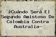 ¿Cuándo Será El Segundo Amistoso De <b>Colombia</b> Contra Australia?