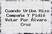 Cuando Uribe Hizo Campaña Y Pidió Votar Por Álvaro Cruz