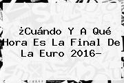 ¿Cuándo Y A Qué Hora Es La <b>Final</b> De La <b>Euro 2016</b>?