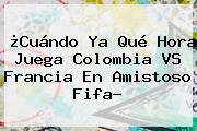¿Cuándo Ya Qué Hora Juega <b>Colombia VS Francia</b> En Amistoso Fifa?