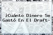 ¿Cuánto Dinero Se Gastó En El <b>Draft</b>?