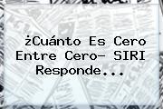 ¿Cuánto Es Cero Entre Cero? <b>SIRI</b> Responde...