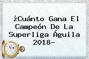 ¿Cuánto Gana El Campeón De La <b>Superliga Águila 2018</b>?