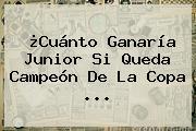 ¿Cuánto Ganaría Junior Si Queda Campeón De La <b>Copa</b> ...