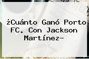 ¿Cuánto Ganó Porto FC. Con <b>Jackson Martínez</b>?