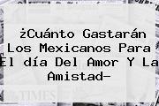 ¿Cuánto Gastarán Los Mexicanos Para El <b>día Del Amor Y La Amistad</b>?