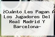 ¿Cuánto Les Pagan A Los Jugadores Del Real Madrid Y <b>Barcelona</b>?