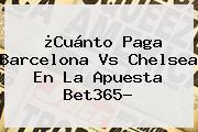 ¿Cuánto Paga <b>Barcelona Vs Chelsea</b> En La Apuesta Bet365?