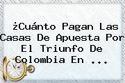 ¿Cuánto Pagan Las Casas De Apuesta Por El Triunfo De <b>Colombia</b> En ...