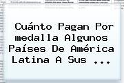 Cuánto Pagan Por <b>medalla</b> Algunos Países De América Latina A Sus ...