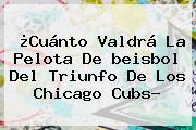 ¿Cuánto Valdrá La Pelota De <b>beisbol</b> Del Triunfo De Los Chicago Cubs?