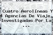 Cuatro Aerolíneas Y 4 Agencias De Viaje, Investigadas Por La ...