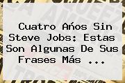 Cuatro Años Sin <b>Steve Jobs</b>: Estas Son Algunas De Sus Frases Más <b>...</b>