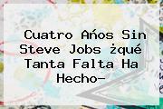 Cuatro Anos Sin <b>Steve Jobs</b> Que Tanta Falta Ha Hecho