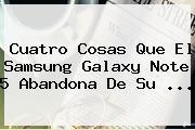 Cuatro Cosas Que El Samsung <b>Galaxy Note 5</b> Abandona De Su <b>...</b>