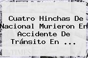 Cuatro Hinchas De <b>Nacional</b> Murieron En Accidente De Tránsito En ...
