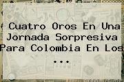 Cuatro Oros En Una Jornada Sorpresiva Para Colombia En Los <b>...</b>